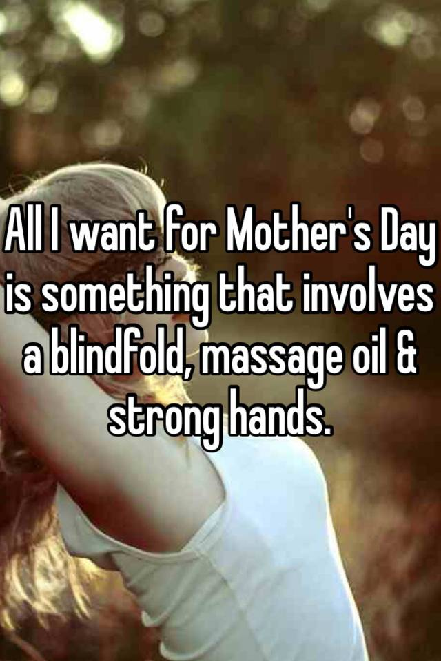 All I Want For Mothers Day Is Something That Involves A Blindfold Massage Oil Strong Hands