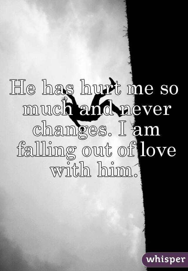 He has hurt me so much and never changes  I am falling out