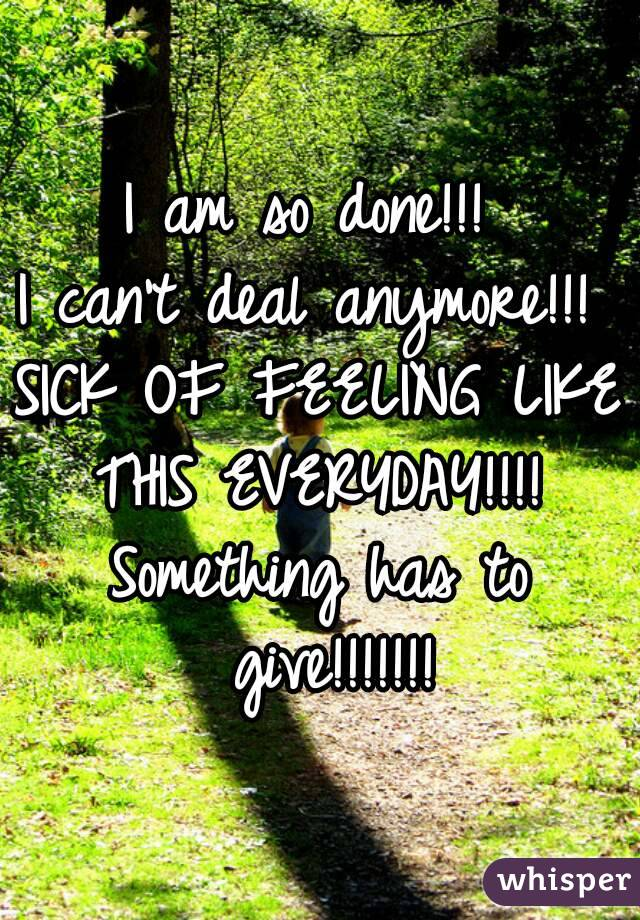 I Am So Done Can T Deal Anymore Sick Of Feeling Like This Everyday Something Has To Give