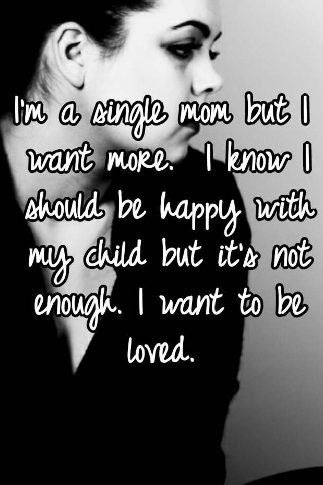 Im a single mom but i want more i know i should be happy with my im a single mom but i want more i know i should be happy with my child but its not enough i want to be loved ccuart