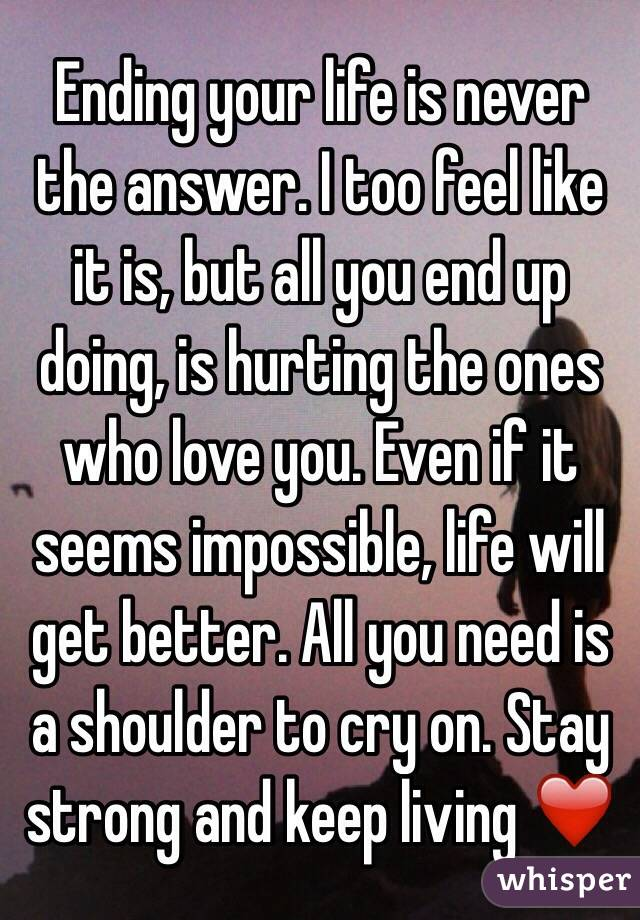 Ending your life is never the answer. I too feel like it ...