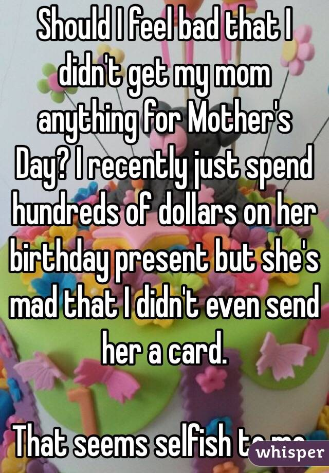 Should I Feel Bad That I Didn T Get My Mom Anything For Mother S Day