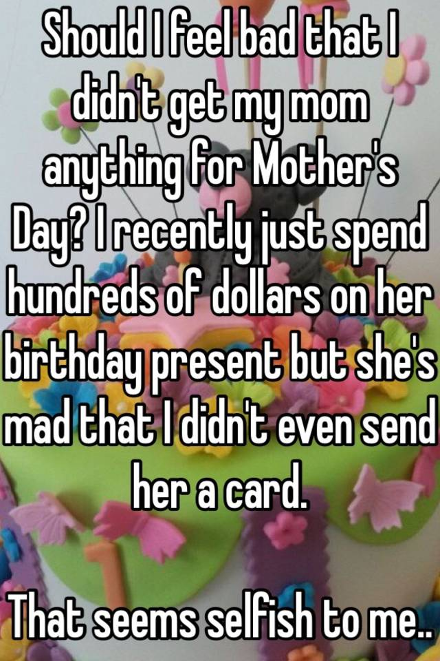 Should I Feel Bad That I Didnt Get My Mom Anything For Mothers Day