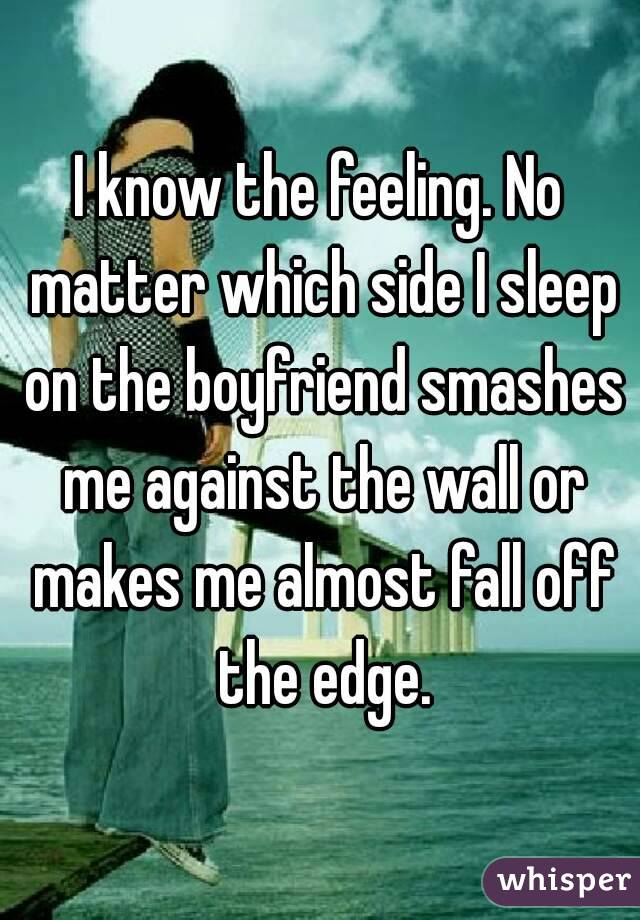 I know the feeling  No matter which side I sleep on the boyfriend