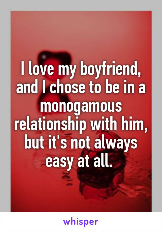 I love my boyfriend, and I chose to be in a monogamous relationship with him, but it's not always easy at all.