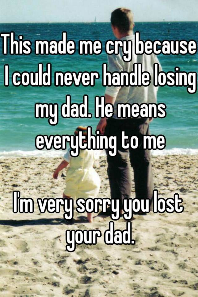This made me cry because I could never handle losing my dad