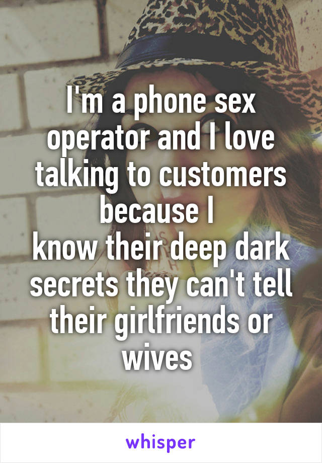 I'm a phone sex operator and I love talking to customers because I  know their deep dark secrets they can't tell their girlfriends or wives