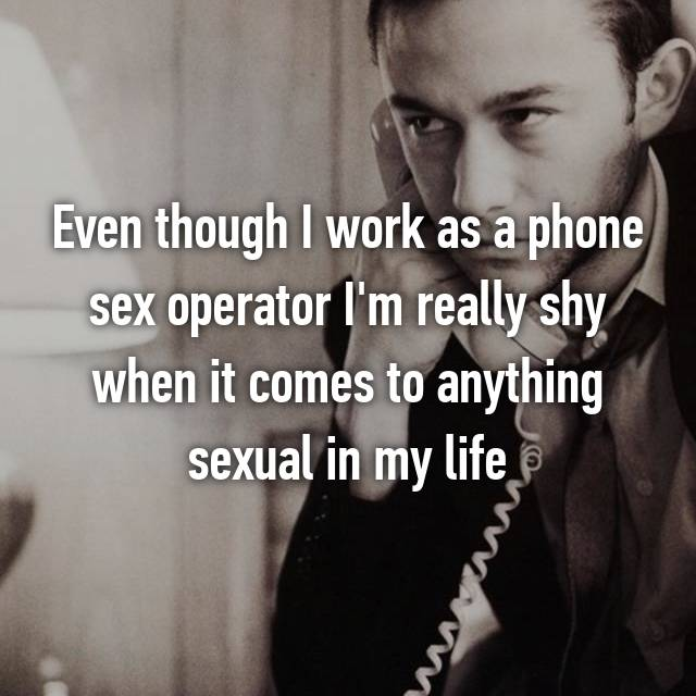 Even though I work as a phone sex operator I'm really shy when it comes to anything sexual in my life