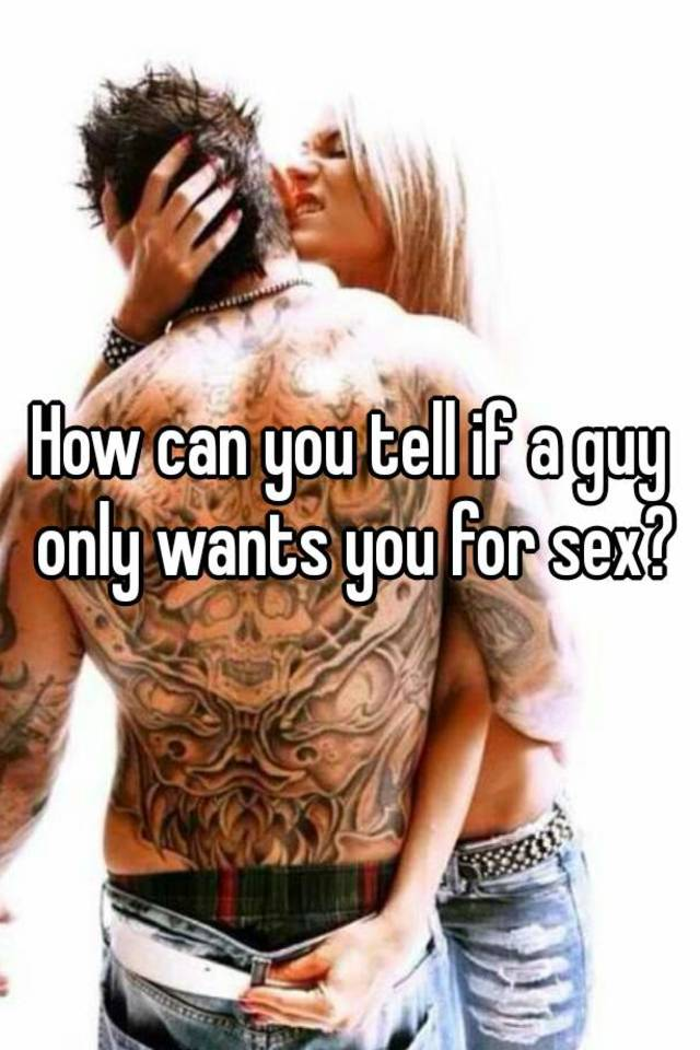 Signs a guy only wants sex
