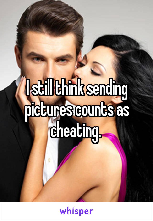 I still think sending pictures counts as cheating.