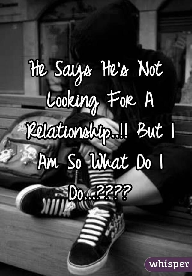 when a guy says hes not looking for a relationship