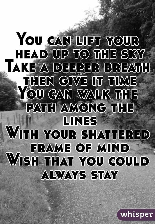 You can lift your head up to the sky Take a deeper breath then give ...