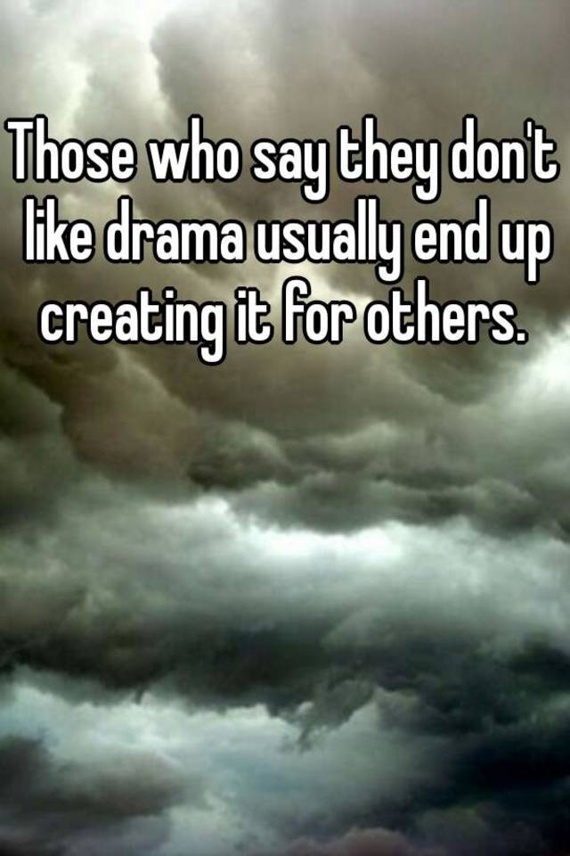 Those who say they don't like drama usually end up creating