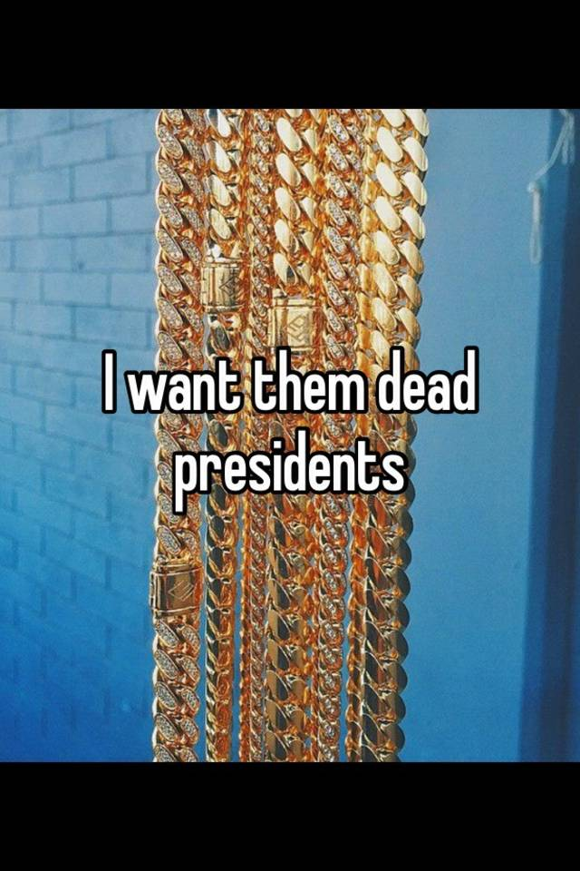 I want them dead presidents agree