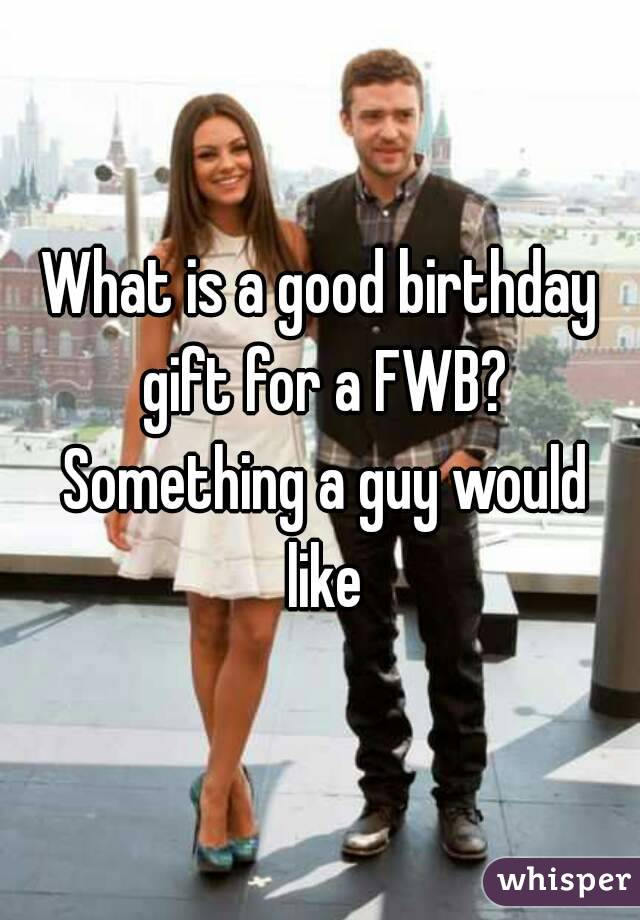 What Is A Good Birthday Gift For FWB Something Guy Would Like