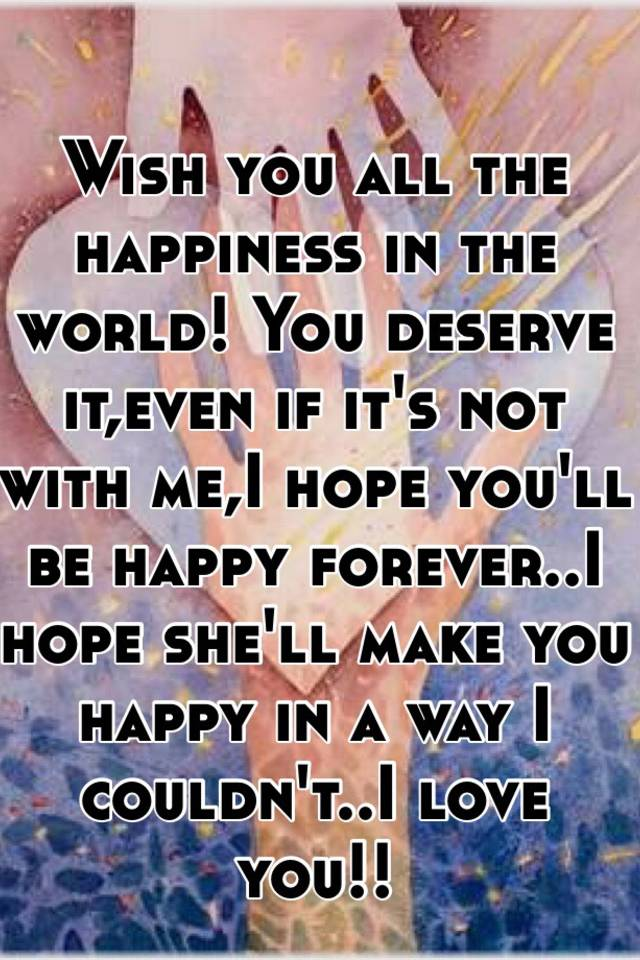 wish you all the happiness in the world you deserve iteven if its not with mei hope youll be happy foreveri hope shell make you happy in a way i
