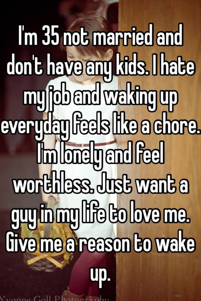 25f63b0b536ac I'm 35 not married and don't have any kids. I hate my job and waking ...
