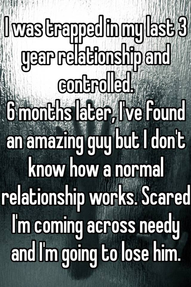 I was trapped in my last 3 year relationship and controlled  6