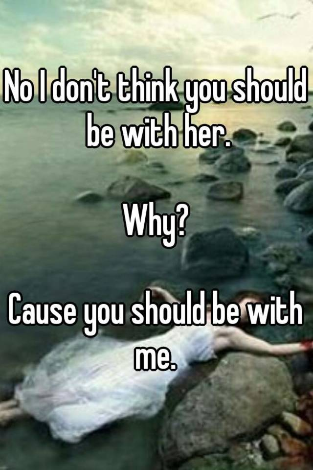 You Should Be With Me And Not Her