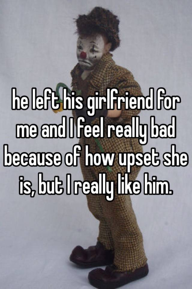 He left his girlfriend for me