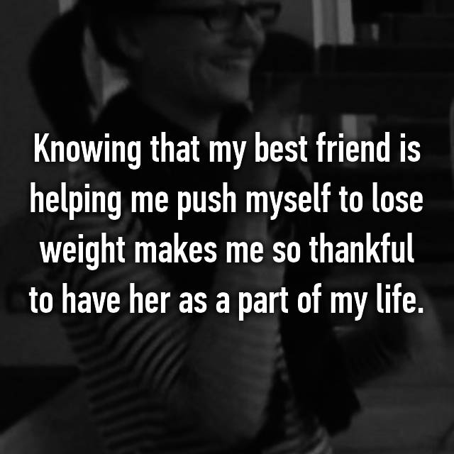 Knowing that my best friend is helping me push myself to lose weight makes me so thankful to have her as a part of my life.