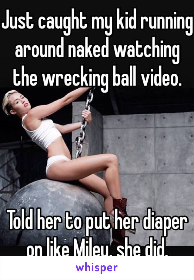 Just caught my kid running around naked watching the wrecking ball video.      Told her to put her diaper on like Miley, she did.