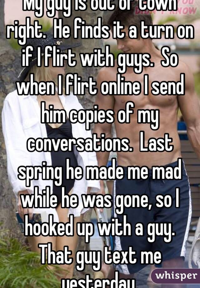 My guy is out of town right  He finds it a turn on if I flirt