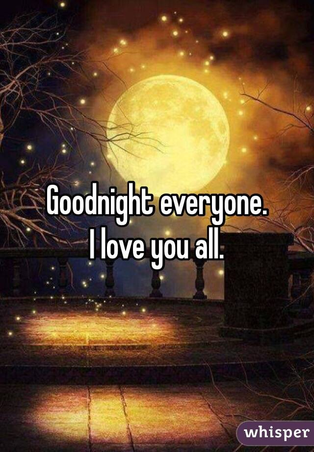 Goodnight everyone  I love you all