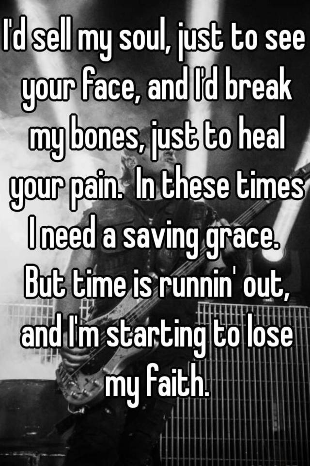 Lyric bones lyrics : I'd sell my soul, just to see your face, and I'd break my bones ...