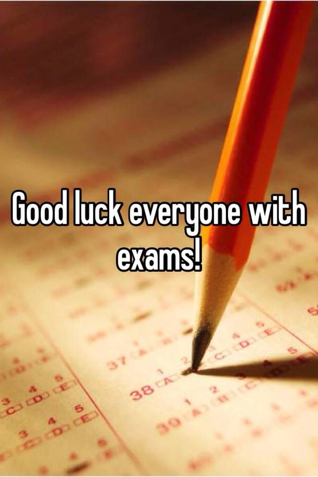 Good Luck Everyone >> Good Luck Everyone With Exams
