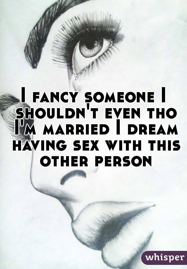 I fancy someone I shouldn't even tho I'm married I dream