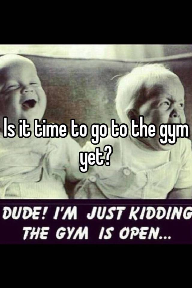 time to go to the gym