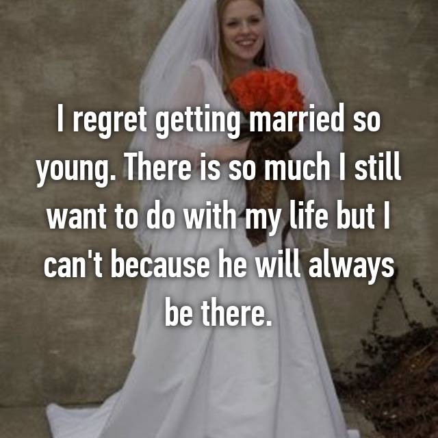 I regret getting married so young. There is so much I still want to do with my life but I can't because he will always be there.