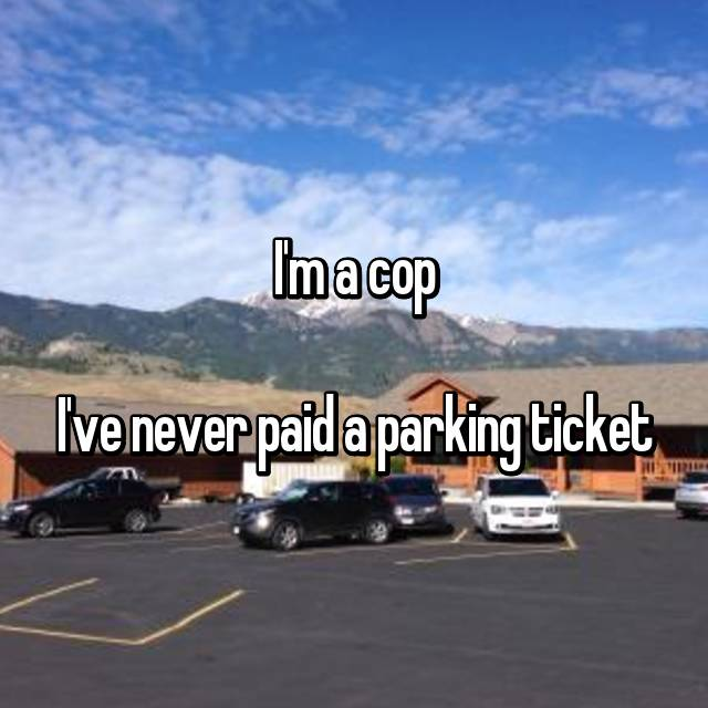 I'm a cop  I've never paid a parking ticket