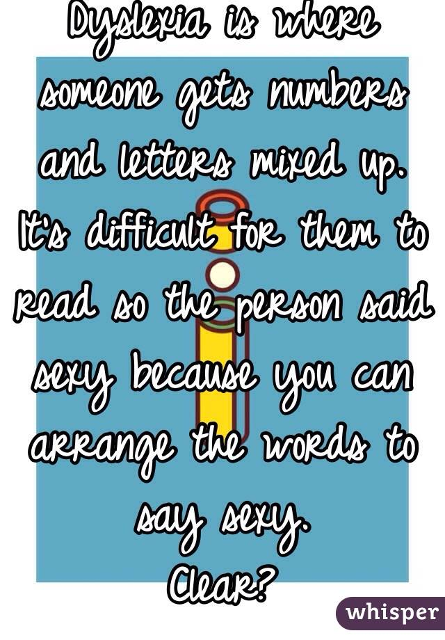 dyslexia is where someone gets numbers and letters mixed up its difficult for them to read