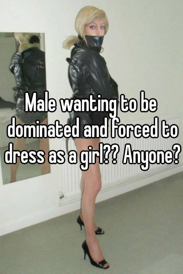 Male wanting to be dominated and forced to dress as a girl