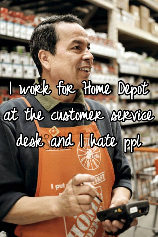 I Work For Home Depot At The Customer Service Desk And Hate Ppl