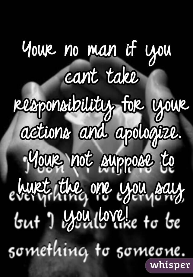 Your no man if you cant take responsibility for your actions and