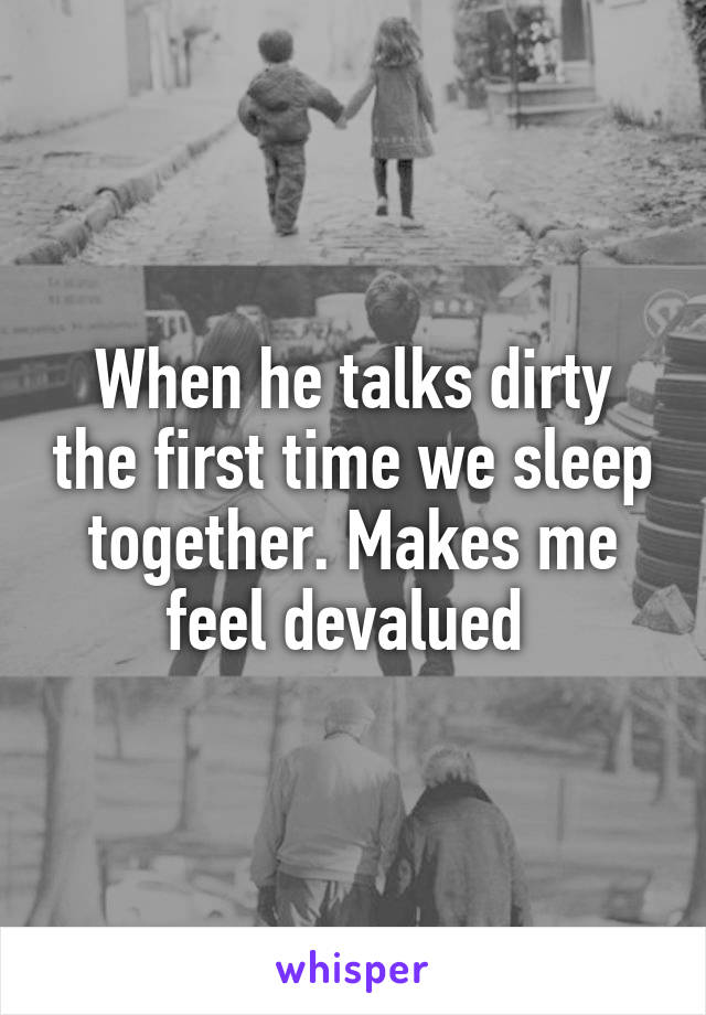 When he talks dirty the first time we sleep together. Makes me feel devalued