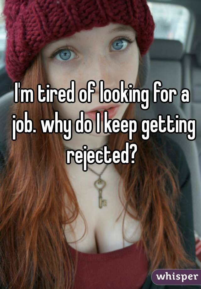 I M Tired Of Looking For A Job Why Do I Keep Getting Rejected