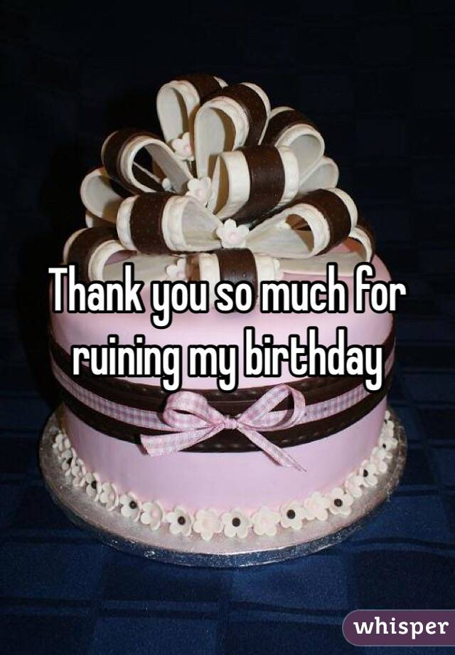 Thank You So Much For Ruining My Birthday