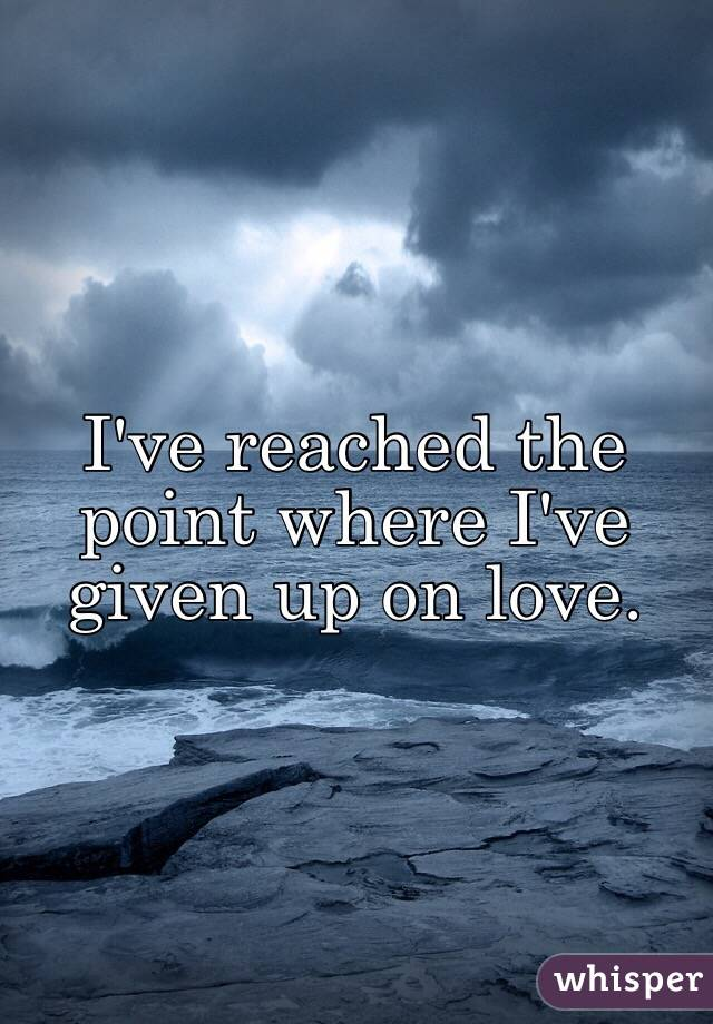 Given up on love