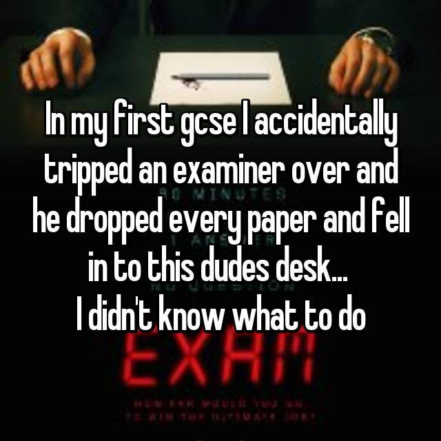 In my first gcse I accidentally tripped an examiner over and he dropped every paper and fell in to this dudes desk...  I didn't know what to do
