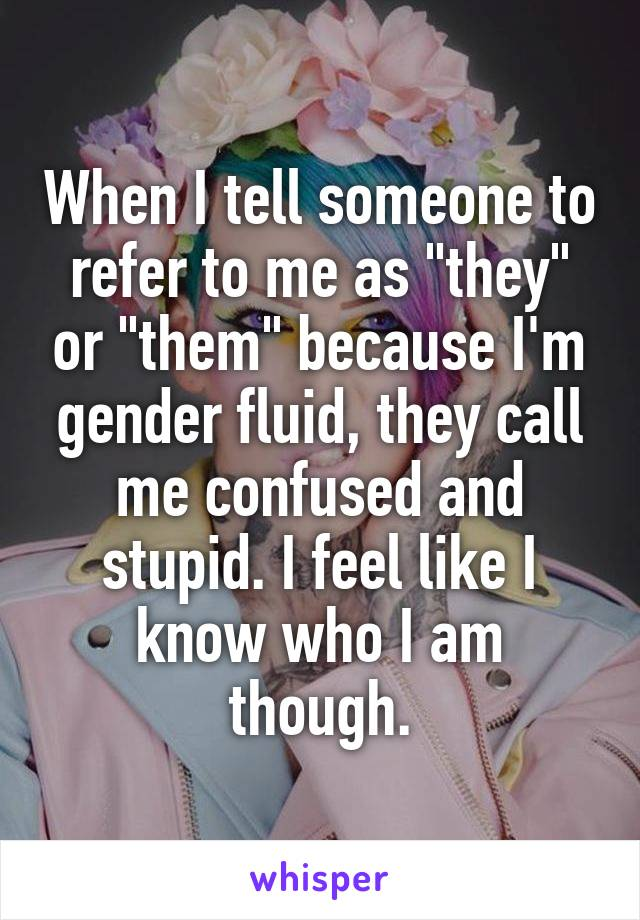 """When I tell someone to refer to me as """"they"""" or """"them"""" because I'm gender fluid, they call me confused and stupid. I feel like I know who I am though."""