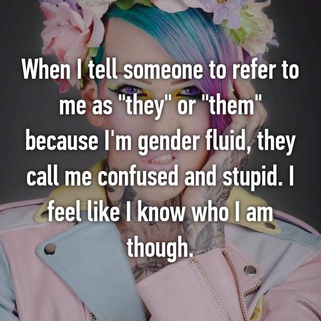 "When I tell someone to refer to me as ""they"" or ""them"" because I'm gender fluid, they call me confused and stupid. I feel like I know who I am though."