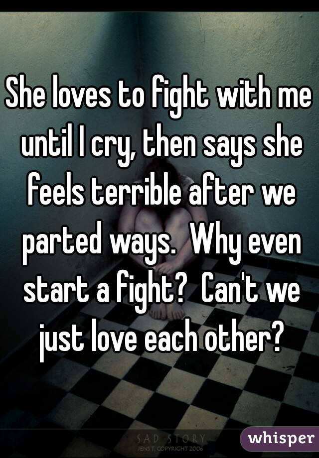 She loves to fight with me until I cry, then says she feels terrible