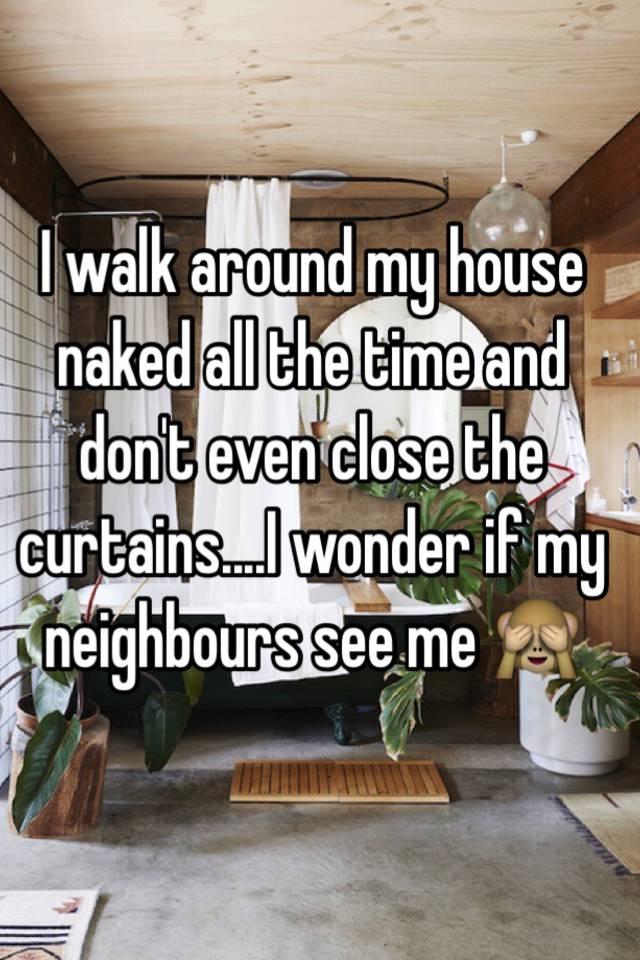 I walk around my house naked all