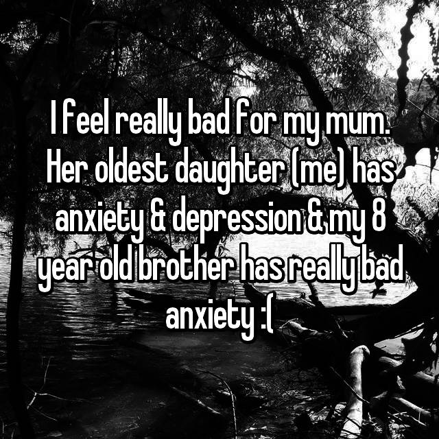 I feel really bad for my mum. Her oldest daughter (me) has anxiety & depression & my 8 year old brother has really bad anxiety :(