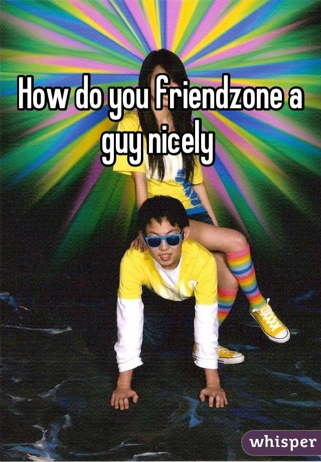How to friendzone a guy nicely
