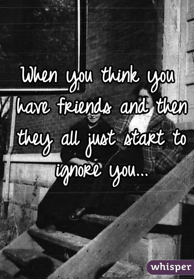 when friends ignore you